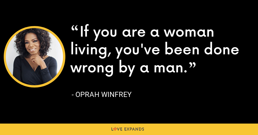 If you are a woman living, you've been done wrong by a man. - Oprah Winfrey
