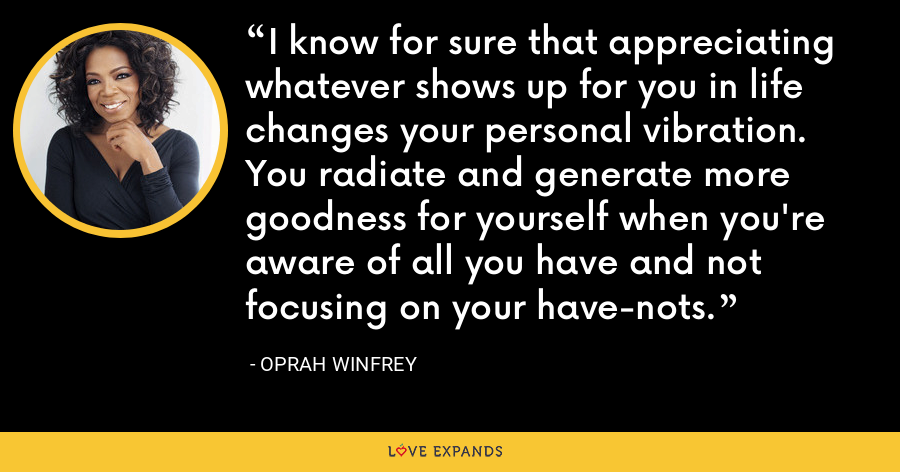 I know for sure that appreciating whatever shows up for you in life changes your personal vibration. You radiate and generate more goodness for yourself when you're aware of all you have and not focusing on your have-nots. - Oprah Winfrey