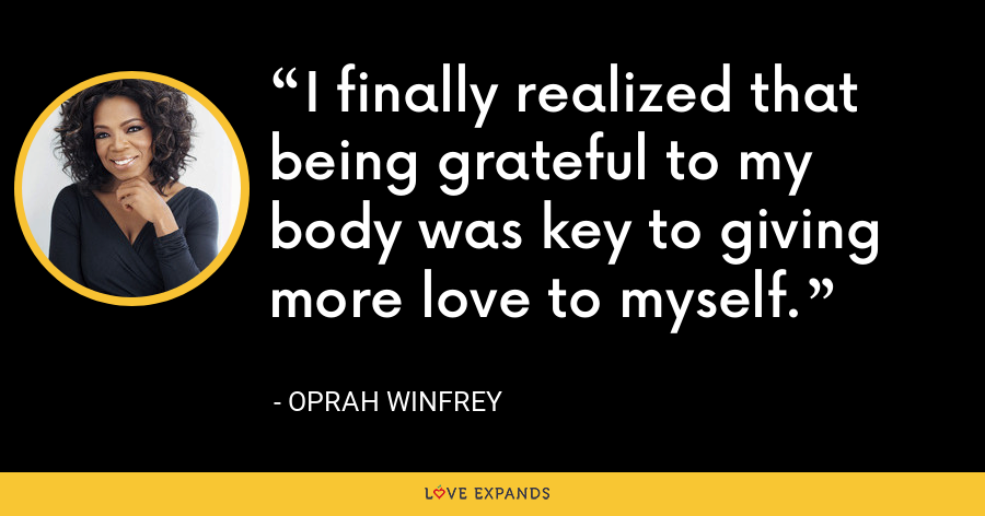 I finally realized that being grateful to my body was key to giving more love to myself. - Oprah Winfrey