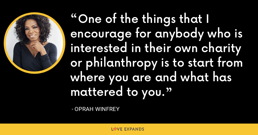 One of the things that I encourage for anybody who is interested in their own charity or philanthropy is to start from where you are and what has mattered to you. - Oprah Winfrey