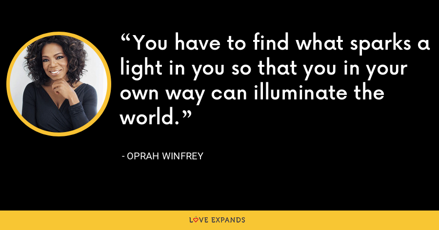 You have to find what sparks a light in you so that you in your own way can illuminate the world. - Oprah Winfrey