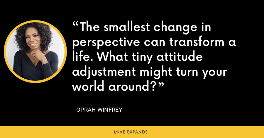 The smallest change in perspective can transform a life. What tiny attitude adjustment might turn your world around? - Oprah Winfrey