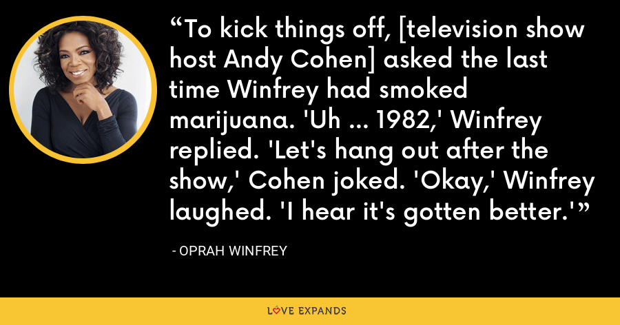 To kick things off, [television show host Andy Cohen] asked the last time Winfrey had smoked marijuana. 'Uh ... 1982,' Winfrey replied. 'Let's hang out after the show,' Cohen joked. 'Okay,' Winfrey laughed. 'I hear it's gotten better.' - Oprah Winfrey