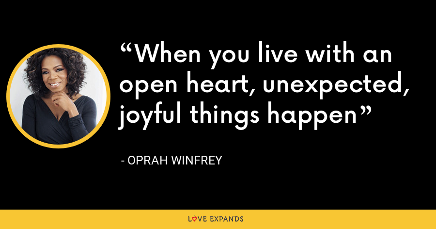When you live with an open heart, unexpected, joyful things happen - Oprah Winfrey