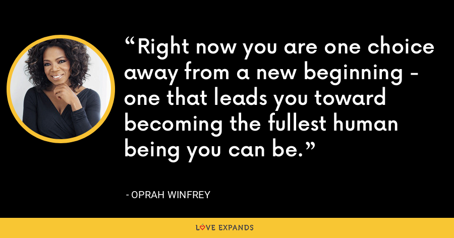 Right now you are one choice away from a new beginning - one that leads you toward becoming the fullest human being you can be. - Oprah Winfrey