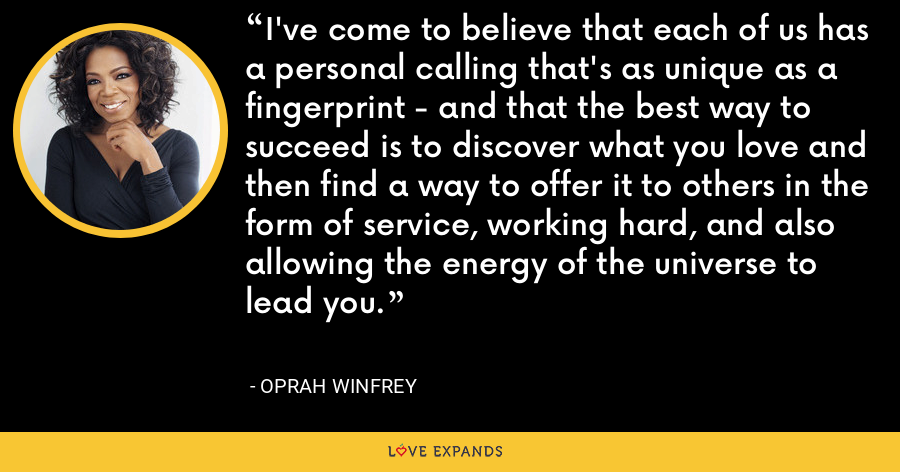 I've come to believe that each of us has a personal calling that's as unique as a fingerprint - and that the best way to succeed is to discover what you love and then find a way to offer it to others in the form of service, working hard, and also allowing the energy of the universe to lead you. - Oprah Winfrey