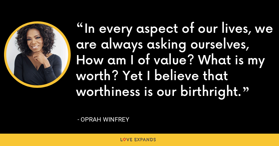 In every aspect of our lives, we are always asking ourselves, How am I of value? What is my worth? Yet I believe that worthiness is our birthright. - Oprah Winfrey