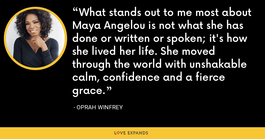What stands out to me most about Maya Angelou is not what she has done or written or spoken; it's how she lived her life. She moved through the world with unshakable calm, confidence and a fierce grace. - Oprah Winfrey