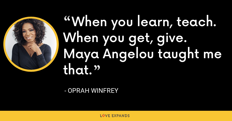 When you learn, teach. When you get, give. Maya Angelou taught me that. - Oprah Winfrey