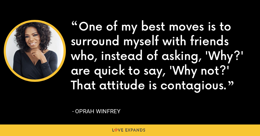 One of my best moves is to surround myself with friends who, instead of asking, 'Why?' are quick to say, 'Why not?' That attitude is contagious. - Oprah Winfrey