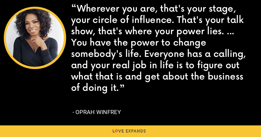 Wherever you are, that's your stage, your circle of influence. That's your talk show, that's where your power lies. ... You have the power to change somebody's life. Everyone has a calling, and your real job in life is to figure out what that is and get about the business of doing it. - Oprah Winfrey