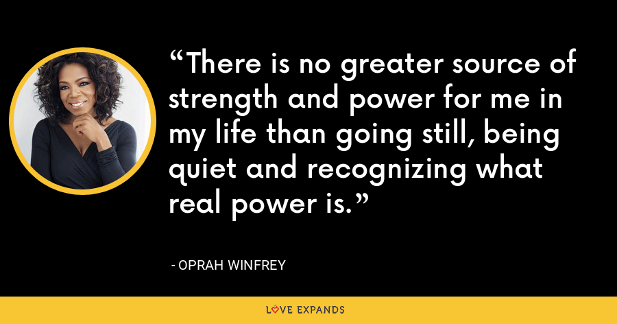 There is no greater source of strength and power for me in my life than going still, being quiet and recognizing what real power is. - Oprah Winfrey