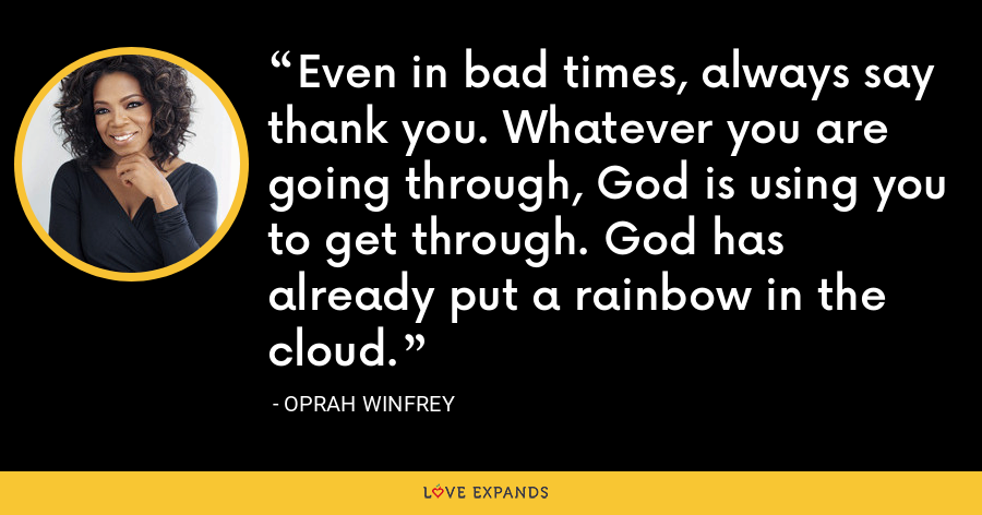 Even in bad times, always say thank you. Whatever you are going through, God is using you to get through. God has already put a rainbow in the cloud. - Oprah Winfrey