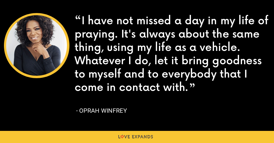 I have not missed a day in my life of praying. It's always about the same thing, using my life as a vehicle. Whatever I do, let it bring goodness to myself and to everybody that I come in contact with. - Oprah Winfrey