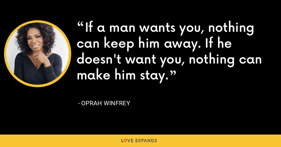 If a man wants you, nothing can keep him away. If he doesn't want you, nothing can make him stay. - Oprah Winfrey