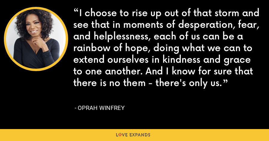 I choose to rise up out of that storm and see that in moments of desperation, fear, and helplessness, each of us can be a rainbow of hope, doing what we can to extend ourselves in kindness and grace to one another. And I know for sure that there is no them - there's only us. - Oprah Winfrey