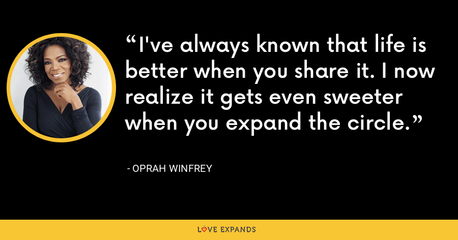 I've always known that life is better when you share it. I now realize it gets even sweeter when you expand the circle. - Oprah Winfrey