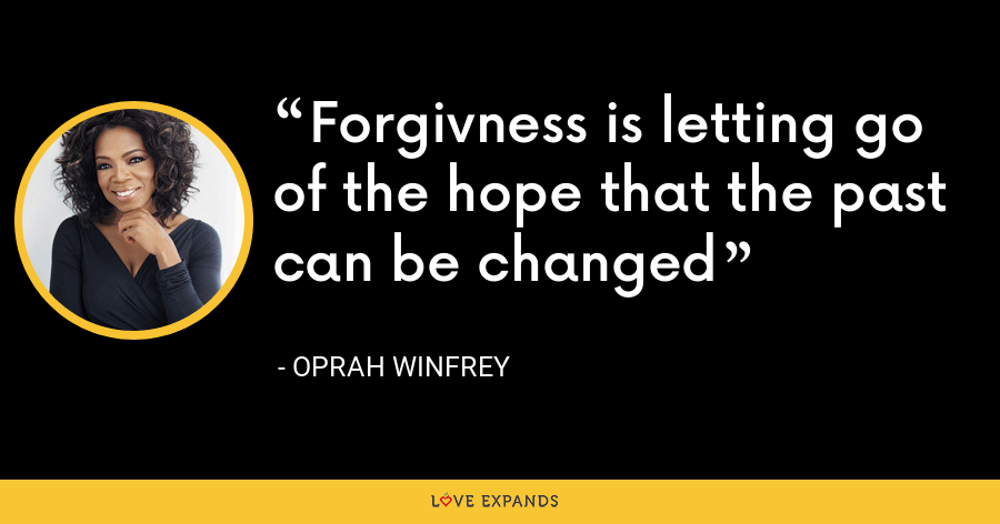 Forgivness is letting go of the hope that the past can be changed - Oprah Winfrey