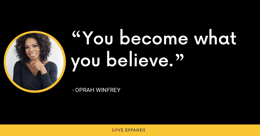 You become what you believe. - Oprah Winfrey