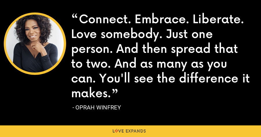 Connect. Embrace. Liberate. Love somebody. Just one person. And then spread that to two. And as many as you can. You'll see the difference it makes. - Oprah Winfrey