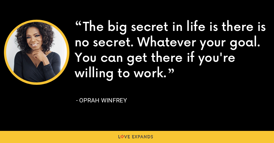 The big secret in life is there is no secret. Whatever your goal. You can get there if you're willing to work. - Oprah Winfrey