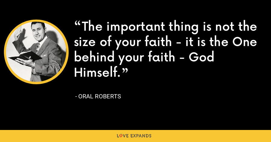 The important thing is not the size of your faith - it is the One behind your faith - God Himself. - Oral Roberts
