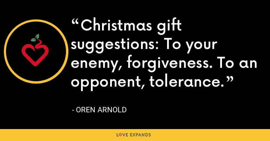Christmas gift suggestions: To your enemy, forgiveness. To an opponent, tolerance. - Oren Arnold