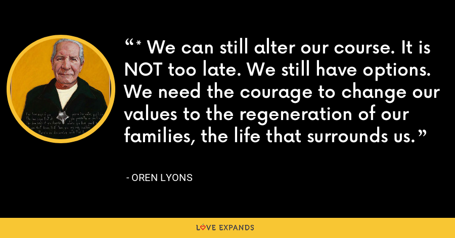 * We can still alter our course. It is NOT too late. We still have options. We need the courage to change our values to the regeneration of our families, the life that surrounds us. - Oren Lyons
