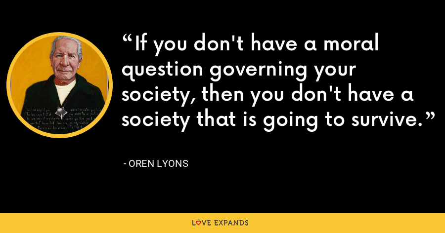 If you don't have a moral question governing your society, then you don't have a society that is going to survive. - Oren Lyons