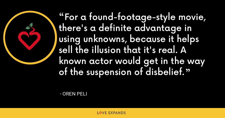 For a found-footage-style movie, there's a definite advantage in using unknowns, because it helps sell the illusion that it's real. A known actor would get in the way of the suspension of disbelief. - Oren Peli