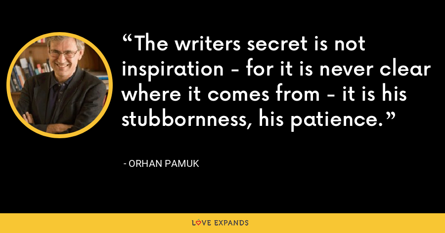 The writers secret is not inspiration - for it is never clear where it comes from - it is his stubbornness, his patience. - Orhan Pamuk