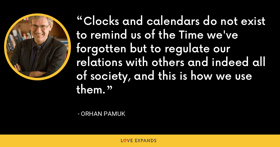 Clocks and calendars do not exist to remind us of the Time we've forgotten but to regulate our relations with others and indeed all of society, and this is how we use them. - Orhan Pamuk