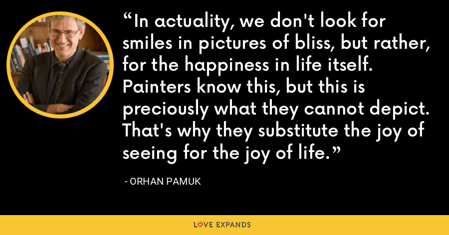 In actuality, we don't look for smiles in pictures of bliss, but rather, for the happiness in life itself. Painters know this, but this is preciously what they cannot depict. That's why they substitute the joy of seeing for the joy of life. - Orhan Pamuk