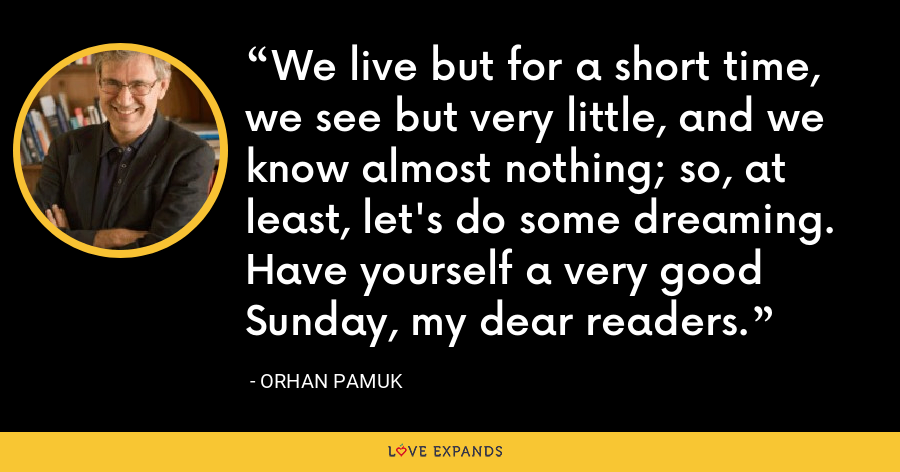 We live but for a short time, we see but very little, and we know almost nothing; so, at least, let's do some dreaming. Have yourself a very good Sunday, my dear readers. - Orhan Pamuk