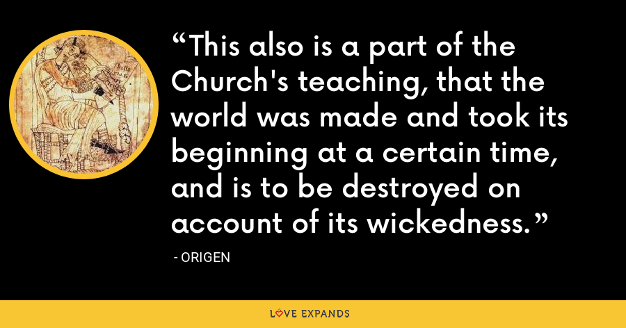 This also is a part of the Church's teaching, that the world was made and took its beginning at a certain time, and is to be destroyed on account of its wickedness. - Origen