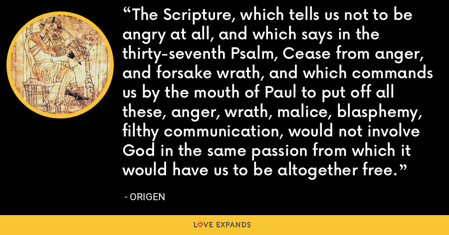 The Scripture, which tells us not to be angry at all, and which says in the thirty-seventh Psalm, Cease from anger, and forsake wrath, and which commands us by the mouth of Paul to put off all these, anger, wrath, malice, blasphemy, filthy communication, would not involve God in the same passion from which it would have us to be altogether free. - Origen