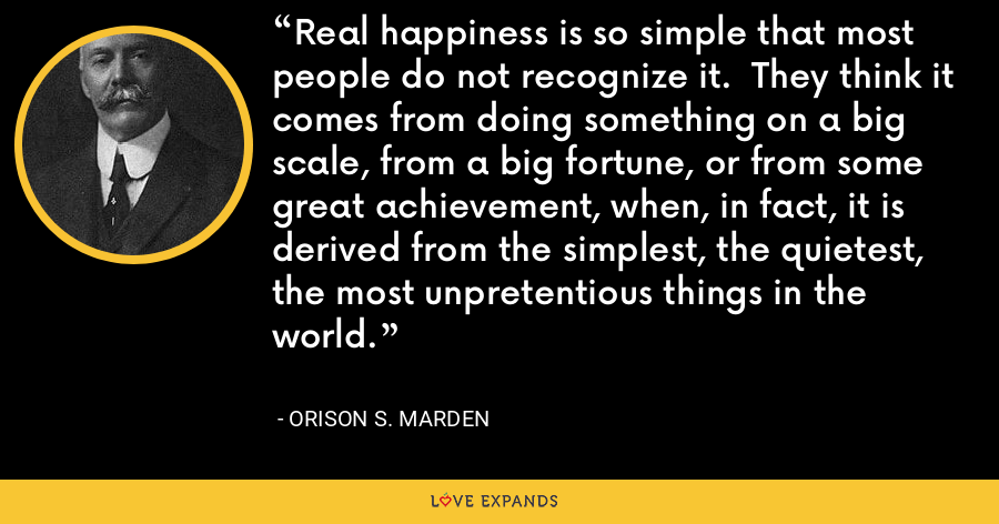 Real happiness is so simple that most people do not recognize it.  They think it comes from doing something on a big scale, from a big fortune, or from some great achievement, when, in fact, it is derived from the simplest, the quietest, the most unpretentious things in the world. - Orison S. Marden