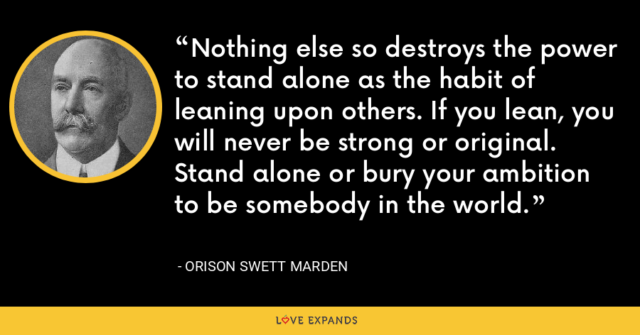 Nothing else so destroys the power to stand alone as the habit of leaning upon others. If you lean, you will never be strong or original. Stand alone or bury your ambition to be somebody in the world. - Orison Swett Marden