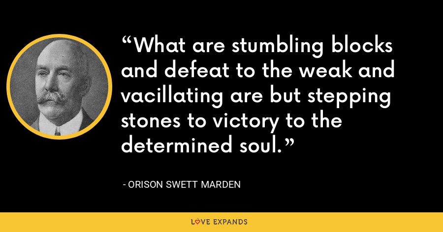 What are stumbling blocks and defeat to the weak and vacillating are but stepping stones to victory to the determined soul. - Orison Swett Marden