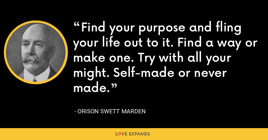 Find your purpose and fling your life out to it. Find a way or make one. Try with all your might. Self-made or never made. - Orison Swett Marden