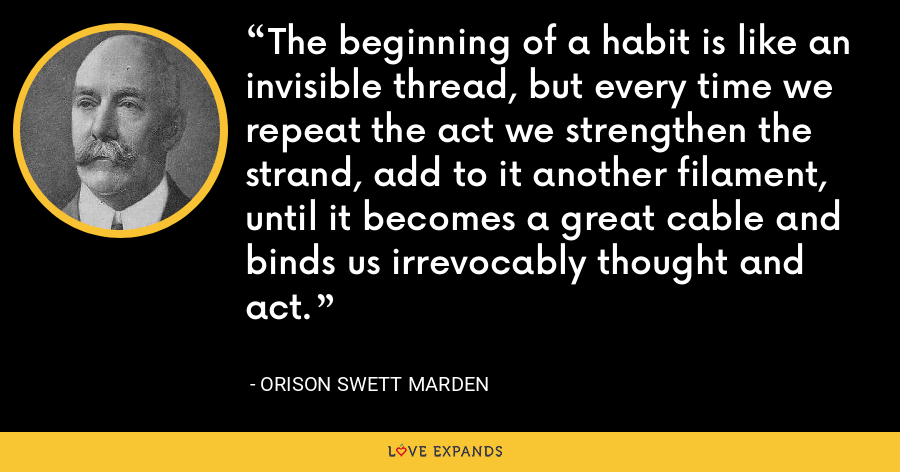 The beginning of a habit is like an invisible thread, but every time we repeat the act we strengthen the strand, add to it another filament, until it becomes a great cable and binds us irrevocably thought and act. - Orison Swett Marden