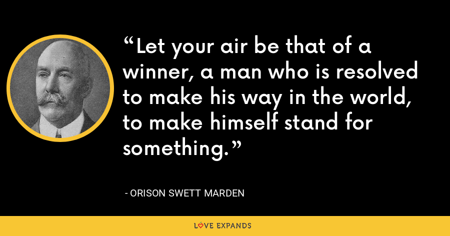 Let your air be that of a winner, a man who is resolved to make his way in the world, to make himself stand for something. - Orison Swett Marden
