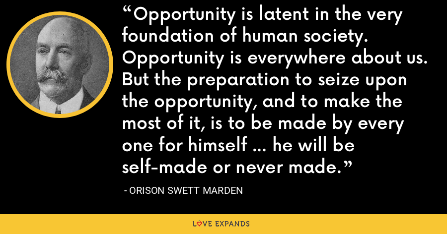 Opportunity is latent in the very foundation of human society. Opportunity is everywhere about us. But the preparation to seize upon the opportunity, and to make the most of it, is to be made by every one for himself ... he will be self-made or never made. - Orison Swett Marden