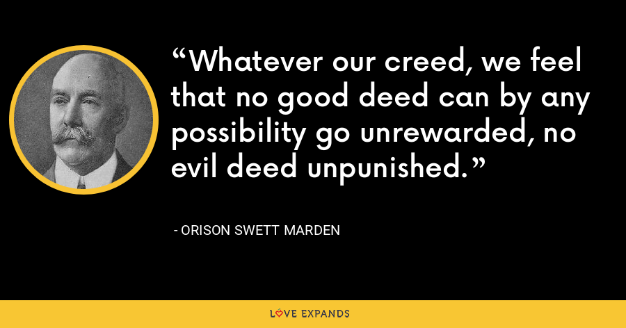 Whatever our creed, we feel that no good deed can by any possibility go unrewarded, no evil deed unpunished. - Orison Swett Marden