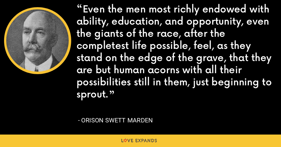 Even the men most richly endowed with ability, education, and opportunity, even the giants of the race, after the completest life possible, feel, as they stand on the edge of the grave, that they are but human acorns with all their possibilities still in them, just beginning to sprout. - Orison Swett Marden