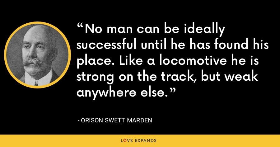 No man can be ideally successful until he has found his place. Like a locomotive he is strong on the track, but weak anywhere else. - Orison Swett Marden