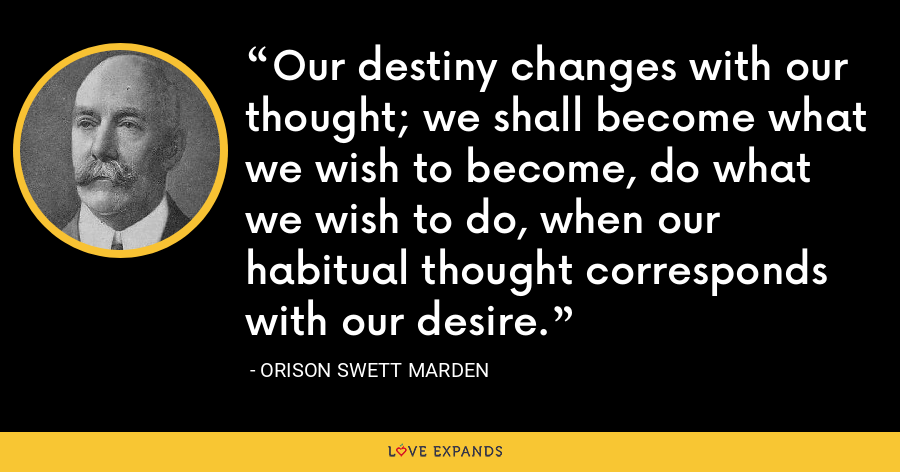 Our destiny changes with our thought; we shall become what we wish to become, do what we wish to do, when our habitual thought corresponds with our desire. - Orison Swett Marden