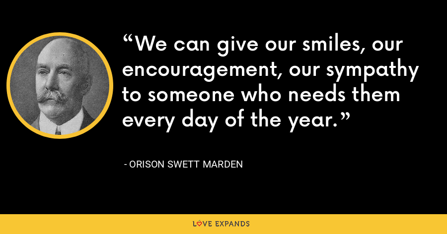 We can give our smiles, our encouragement, our sympathy to someone who needs them every day of the year. - Orison Swett Marden