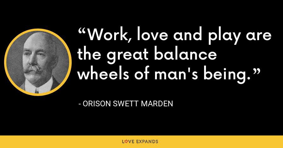 Work, love and play are the great balance wheels of man's being. - Orison Swett Marden
