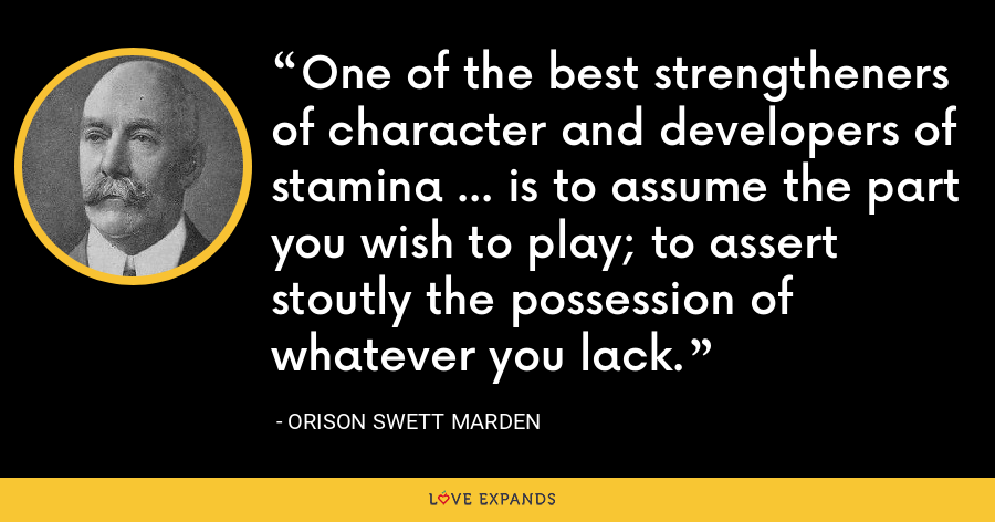 One of the best strengtheners of character and developers of stamina ... is to assume the part you wish to play; to assert stoutly the possession of whatever you lack. - Orison Swett Marden